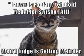"""I awards Foofany teh Gold Medal for Swishy TAIL!""  Weird Judge Is Getting Weirder."