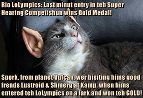 Rio LoLympics: Last minut entry in teh Super Hearing Competishun wins Gold Medal!  Spork, from planet Vulcan, wer bisiting hims good frends Lustroid & Shmerg at Kamp, when hims entered teh LoLympics on a lark and won teh GOLD!