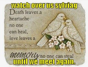 watch over us sylviag  until we meet again.