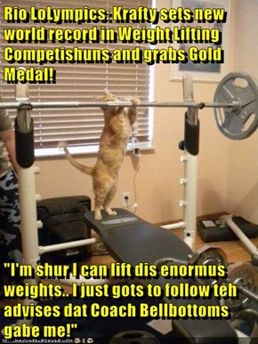 "Rio LoLympics: Krafty sets new world record in Weight Lifting Competishuns and grabs Gold Medal!  ""I'm shur I can lift dis enormus weights.. I just gots to follow teh advises dat Coach Bellbottoms gabe me!"""
