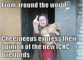 From around the world  Cheezpeeps express their opinion of the new ICHC Overlords