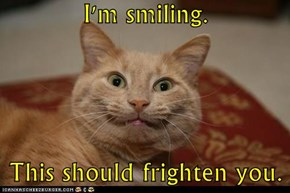 I'm smiling.  This should frighten you.