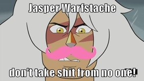 Jasper Warfstache  don't take shit from no one!