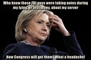 Who knew those FBI guys were taking notes during my lying, er testimony, about my server  Now Congress will get them.  What a headache!