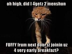 oh high, did I 4getz 2 menshun   FUFFY frum next door iz joinin uz                                                                                 4 very early breakfazt?