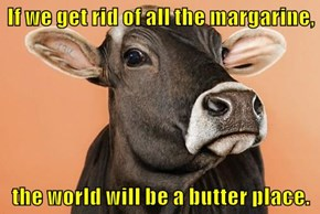 If we get rid of all the margarine,  the world will be a butter place.