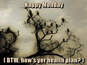 Happy Monday  ( BTW, how's yer health plan? )