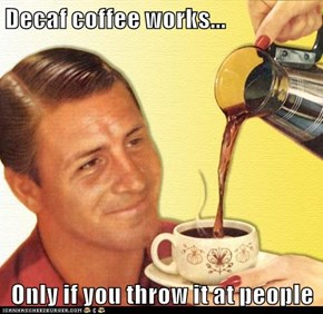 Decaf coffee works...  Only if you throw it at people