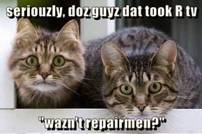 "seriouzly, doz guyz dat took R tv  ""wazn't repairmen?"""