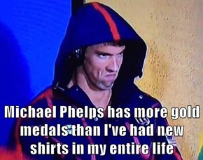 Michael Phelps has more gold medals than I've had new shirts in my entire life
