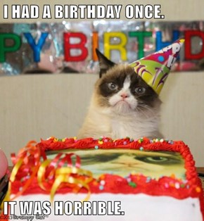 I HAD A BIRTHDAY ONCE.  IT WAS HORRIBLE.
