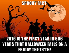 SPOOKY FACT:  2016 IS THE FIRST YEAR IN 666 YEARS THAT HALLOWEEN FALLS ON A FRIDAY THE 13'TH!