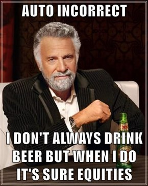 AUTO INCORRECT  I DON'T ALWAYS DRINK BEER BUT WHEN I DO IT'S SURE EQUITIES