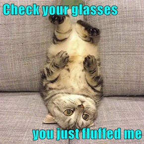 Check your glasses  you just fluffed me