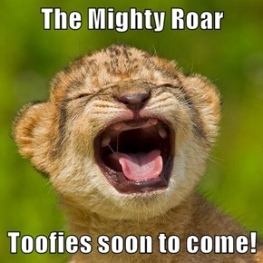 The Mighty Roar  Toofies soon to come!