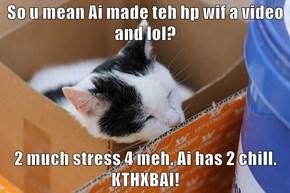 So u mean Ai made teh hp wif a video and lol?  2 much stress 4 meh. Ai has 2 chill. KTHXBAI!