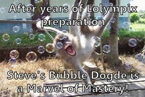 After years of Lolympix preparation  Steve's Bubble Dogde is a Marvel of Mastery!
