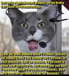"Darren is a bery pleezed gradjuit ob teh Krafty Katt Skool ob Telemarketing..  ""Shut yur mouf hoomin while I iz talkin'.. Gib me yur stoopy credit card number so I can charj yu doze munnies.. Shut up, hoomin.. Yu no need to know what teh price is.. Just m"