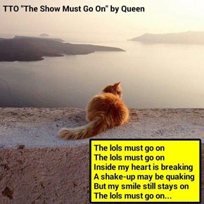 """The lols Must Go On"" (TTO ""The Show Must Go On"" by Queen) (recaption: http://tinyurl.com/z4syf9x"