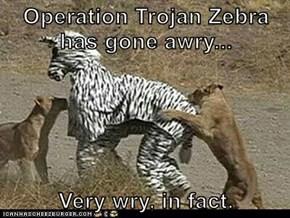 Operation Trojan Zebra has gone awry...  Very wry, in fact.