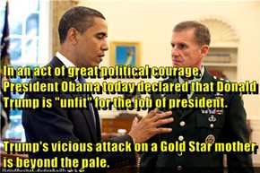 """In an act of great political courage, President Obama today declared that Donald Trump is """"unfit"""" for the job of president. Trump's vicious attack on a Gold Star mother is beyond the pale."""