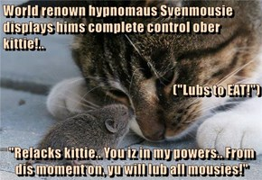 "World renown hypnomaus Svenmousie displays hims complete control ober kittie!.. (""Lubs to EAT!"") ""Relacks kittie.. You iz in my powers.. From dis moment on, yu will lub all mousies!"""
