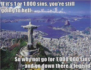 If it's 1 or 1,000 sins, you're still                          going to hell...  So why not go for 1,000,000 sins                         and go down there a legend