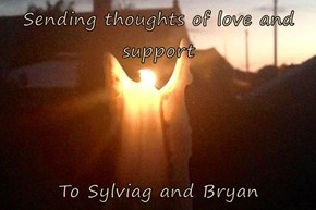 Sending thoughts of love and support  To Sylviag and Bryan