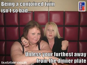 Being a conjoined twin                           isn't so bad...  Unless your furthest away                          from the dinner plate