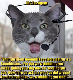 """IRS Tax Agent  """"Shut yur mouf hoomin! I see here dat yu iz a Republicans.. For dat we iz dubbling yur taxes, gibing yu a big fine an' seezing yur car.. How dare yu ask me what yu did wrong! For dat insolense, we iz dubbling yur fine!"""""""