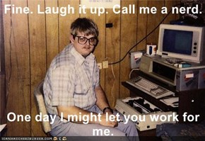 Fine. Laugh it up. Call me a nerd.  One day I might let you work for me.
