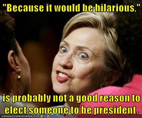 """Because it would be hilarious,""  is probably not a good reason to elect someone to be president."