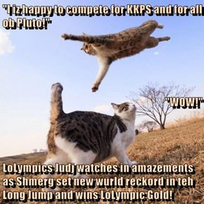 """""""I iz happy to compete for KKPS and for all ob Pluto!"""" """"WOW!"""" LoLympics Judj watches in amazements as Shmerg set new wurld reckord in teh Long Jump and wins LoLympic Gold!"""