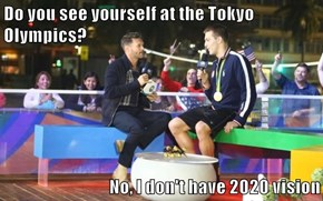 Do you see yourself at the Tokyo Olympics?  No, I don't have 2020 vision