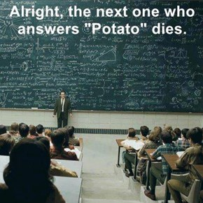 "Alright, the next one who answers ""Potato"" dies."