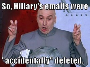 "So, Hillary's emails were   ""accidentally"" deleted."
