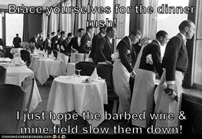 Brace yourselves for the dinner rush!  I just hope the barbed wire & mine field slow them down!