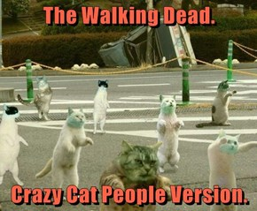 The Walking Dead.  Crazy Cat People Version.