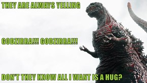 THEY ARE ALWAYS YELLING    GODZIRRA!!! GODZIRRA!!! DON'T THEY KNOW ALL I WANT IS A HUG?