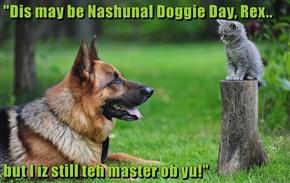 """""""Dis may be Nashunal Doggie Day, Rex..  but I iz still teh master ob yu!"""""""