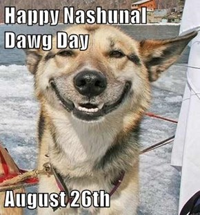 Happy Nashunal Dawg Day  August 26th