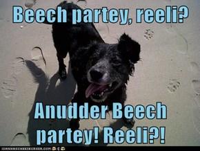 Beech partey, reeli?   Anudder Beech partey! Reeli?!