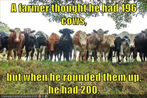 A farmer thought he had 196 cows,  but when he rounded them up, he had 200.