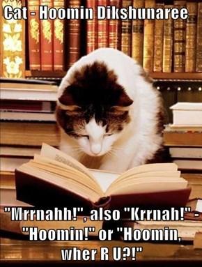 "Cat - Hoomin Dikshunaree  ""Mrrnahh!"", also ""Krrnah!"" - ""Hoomin!"" or ""Hoomin, wher R U?!"""