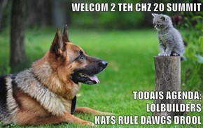WELCOM 2 TEH CHZ 20 SUMMIT  TODAIS AGENDA:                                                       LOLBUILDERS                                                                                    KATS RULE DAWGS DROOL
