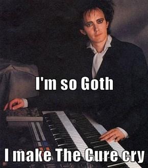 I'm so Goth I make The Cure cry