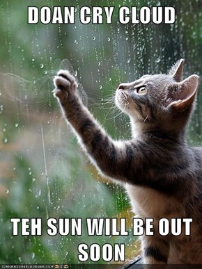 DOAN CRY CLOUD  TEH SUN WILL BE OUT SOON