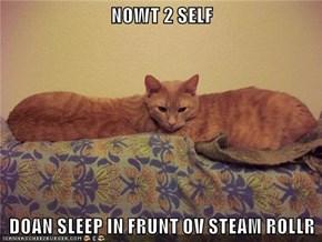 NOWT 2 SELF  DOAN SLEEP IN FRUNT OV STEAM ROLLR