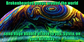Brokenhearted peeps around the world  send huge bubble of love to you, Sylvia, on your birthday