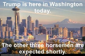 Trump is here in Washington today.  The other three horsemen are expected shortly.